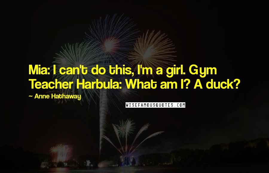 Anne Hathaway quotes: Mia: I can't do this, I'm a girl. Gym Teacher Harbula: What am I? A duck?
