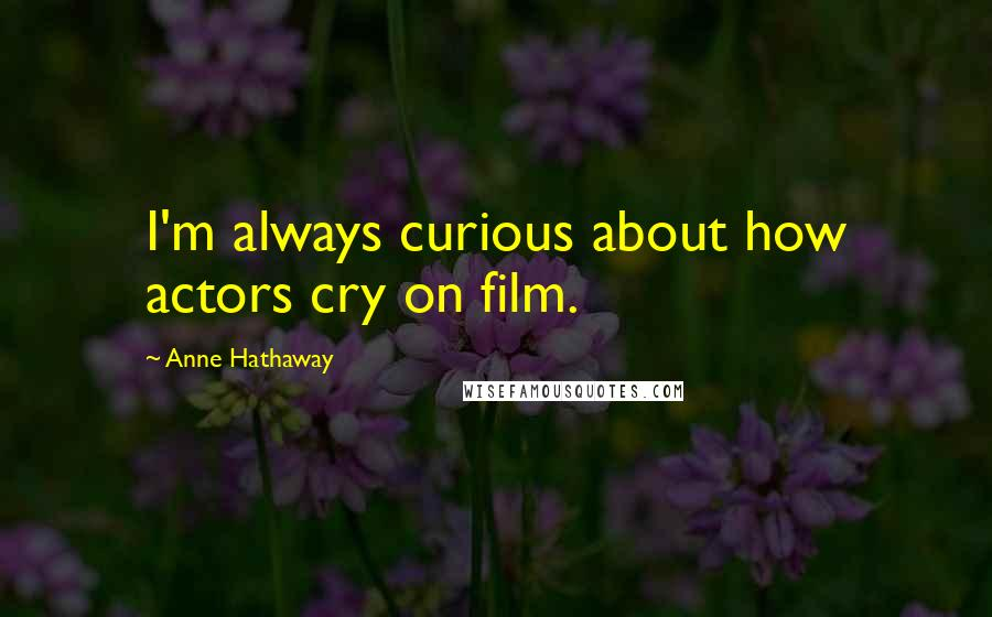 Anne Hathaway quotes: I'm always curious about how actors cry on film.
