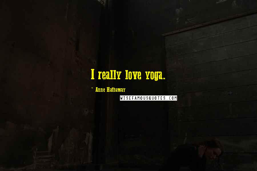 Anne Hathaway quotes: I really love yoga.