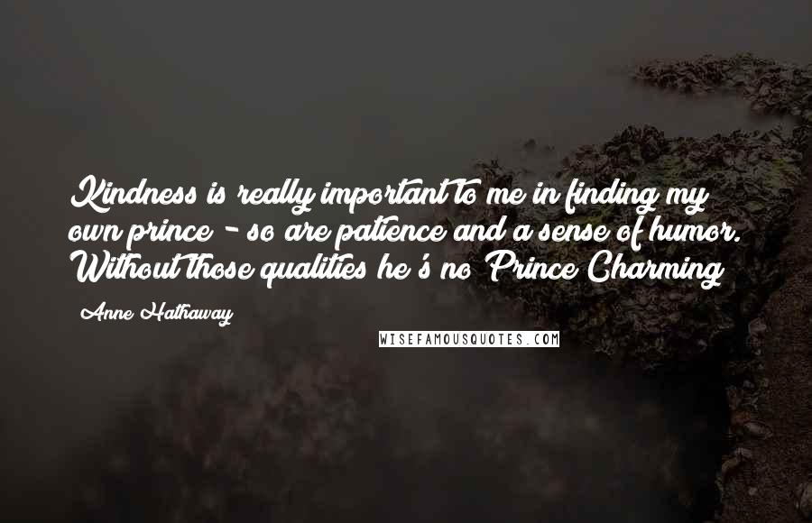 Anne Hathaway quotes: Kindness is really important to me in finding my own prince - so are patience and a sense of humor. Without those qualities he's no Prince Charming!