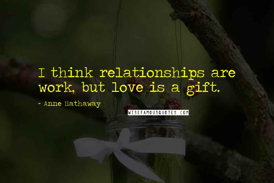 Anne Hathaway quotes: I think relationships are work, but love is a gift.