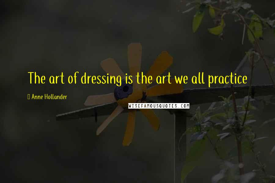 Anne Hollander quotes: The art of dressing is the art we all practice