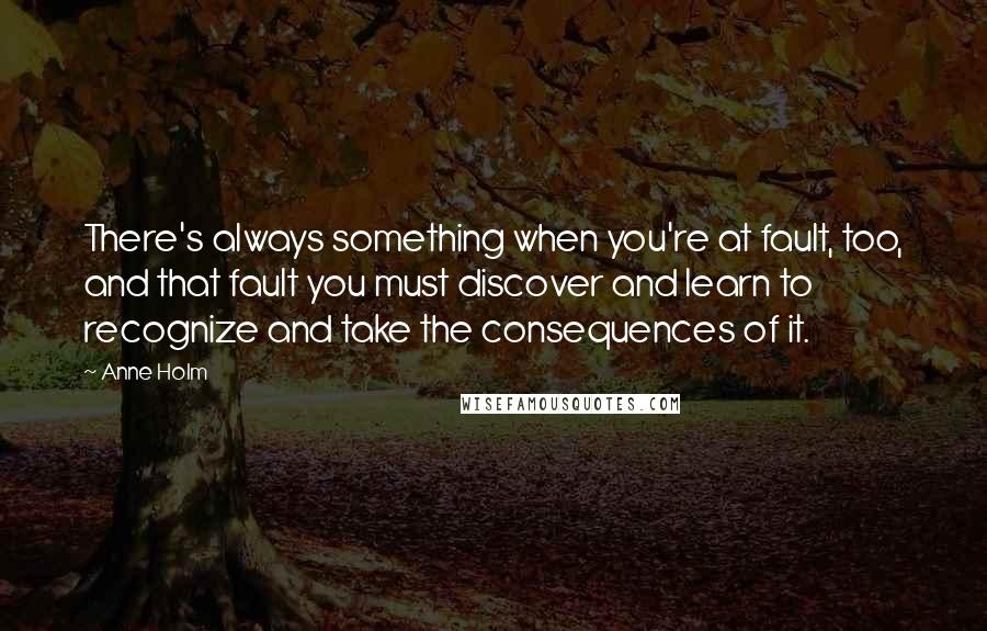 Anne Holm quotes: There's always something when you're at fault, too, and that fault you must discover and learn to recognize and take the consequences of it.