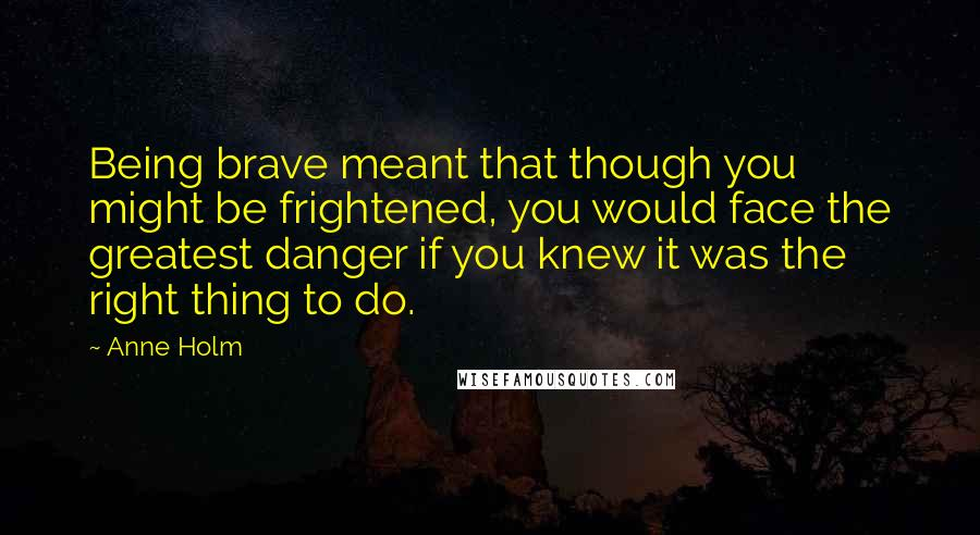 Anne Holm quotes: Being brave meant that though you might be frightened, you would face the greatest danger if you knew it was the right thing to do.