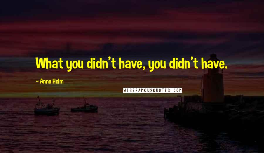 Anne Holm quotes: What you didn't have, you didn't have.