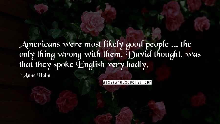 Anne Holm quotes: Americans were most likely good people ... the only thing wrong with them, David thought, was that they spoke English very badly.