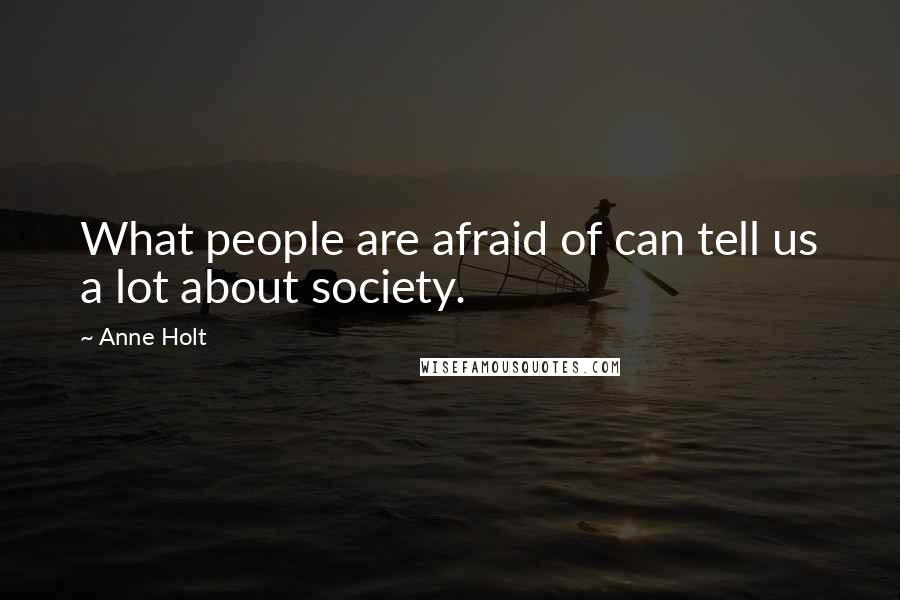 Anne Holt quotes: What people are afraid of can tell us a lot about society.