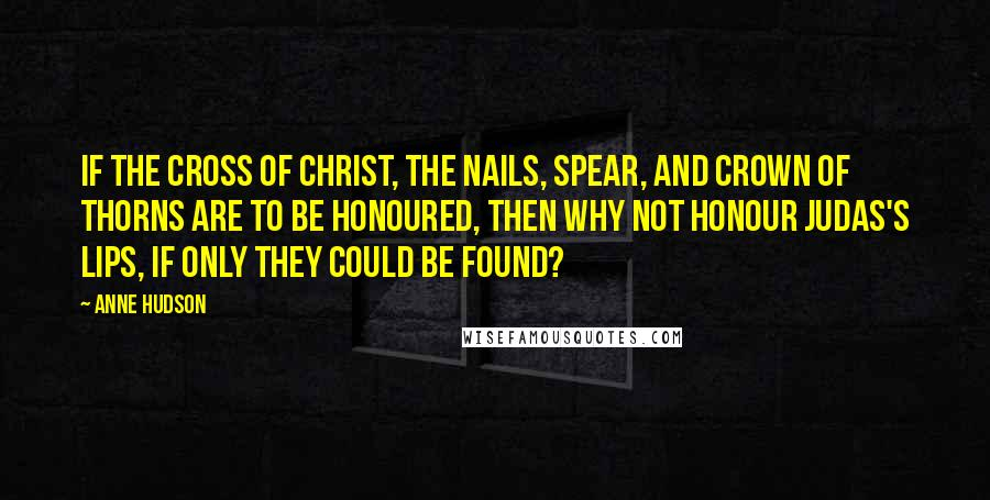 Anne Hudson quotes: If the cross of Christ, the nails, spear, and crown of thorns are to be honoured, then why not honour Judas's lips, if only they could be found?