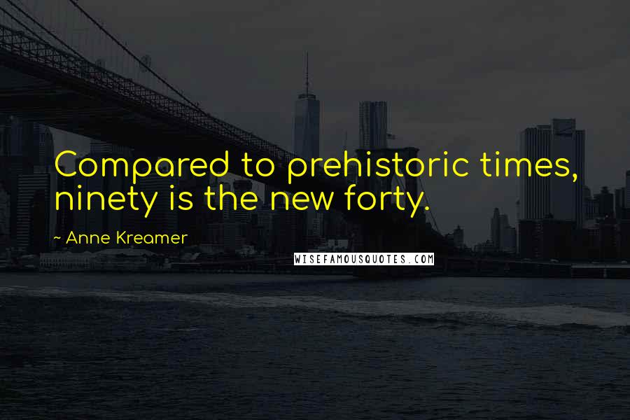 Anne Kreamer quotes: Compared to prehistoric times, ninety is the new forty.
