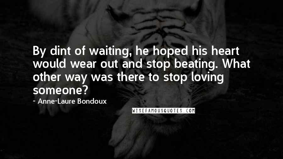 Anne-Laure Bondoux quotes: By dint of waiting, he hoped his heart would wear out and stop beating. What other way was there to stop loving someone?
