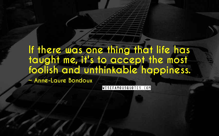 Anne-Laure Bondoux quotes: If there was one thing that life has taught me, it's to accept the most foolish and unthinkable happiness.