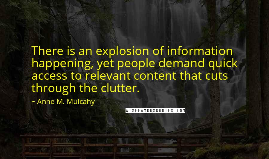 Anne M. Mulcahy quotes: There is an explosion of information happening, yet people demand quick access to relevant content that cuts through the clutter.