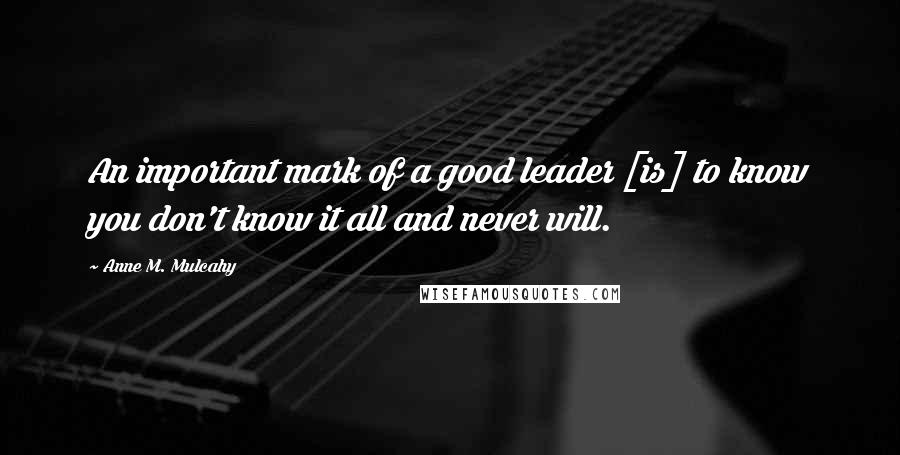 Anne M. Mulcahy quotes: An important mark of a good leader [is] to know you don't know it all and never will.