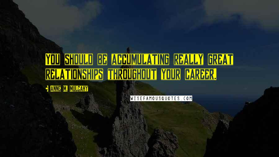 Anne M. Mulcahy quotes: You should be accumulating really great relationships throughout your career.