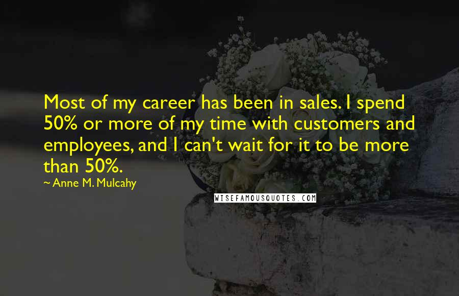 Anne M. Mulcahy quotes: Most of my career has been in sales. I spend 50% or more of my time with customers and employees, and I can't wait for it to be more than