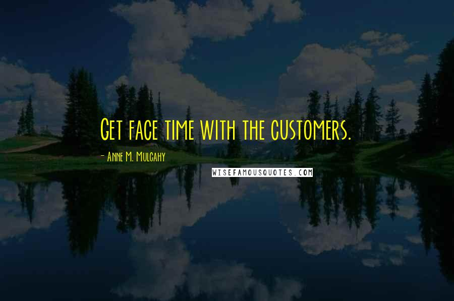 Anne M. Mulcahy quotes: Get face time with the customers.