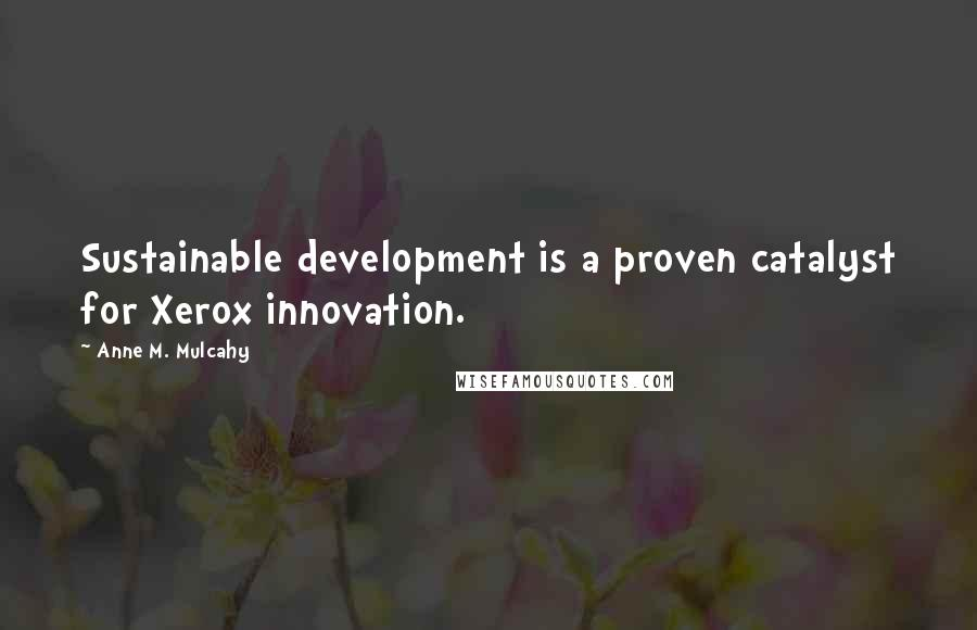 Anne M. Mulcahy quotes: Sustainable development is a proven catalyst for Xerox innovation.