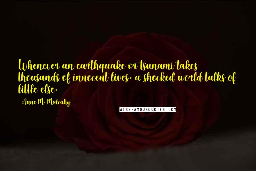 Anne M. Mulcahy quotes: Whenever an earthquake or tsunami takes thousands of innocent lives, a shocked world talks of little else.