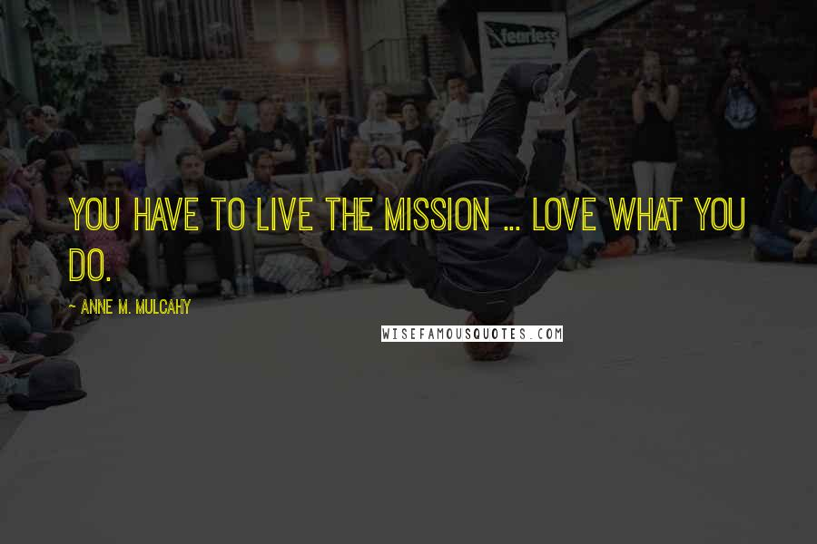 Anne M. Mulcahy quotes: You have to live the mission ... love what you do.