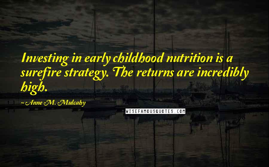 Anne M. Mulcahy quotes: Investing in early childhood nutrition is a surefire strategy. The returns are incredibly high.