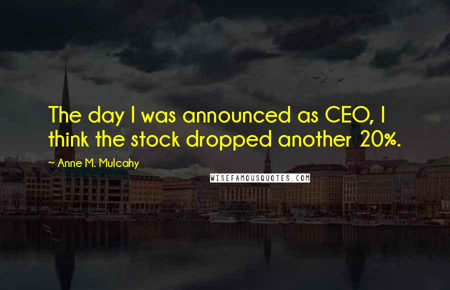 Anne M. Mulcahy quotes: The day I was announced as CEO, I think the stock dropped another 20%.