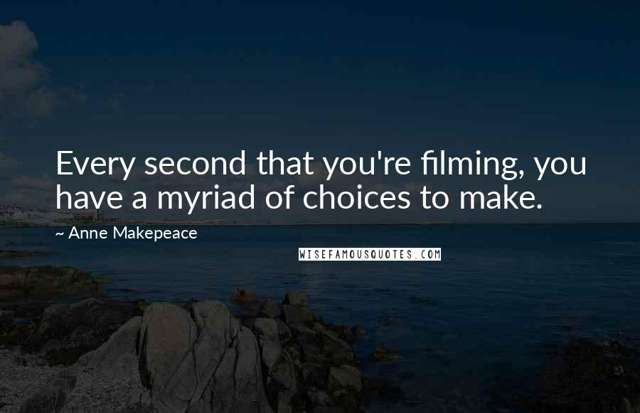 Anne Makepeace quotes: Every second that you're filming, you have a myriad of choices to make.