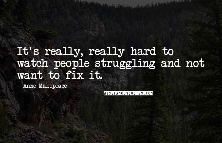 Anne Makepeace quotes: It's really, really hard to watch people struggling and not want to fix it.