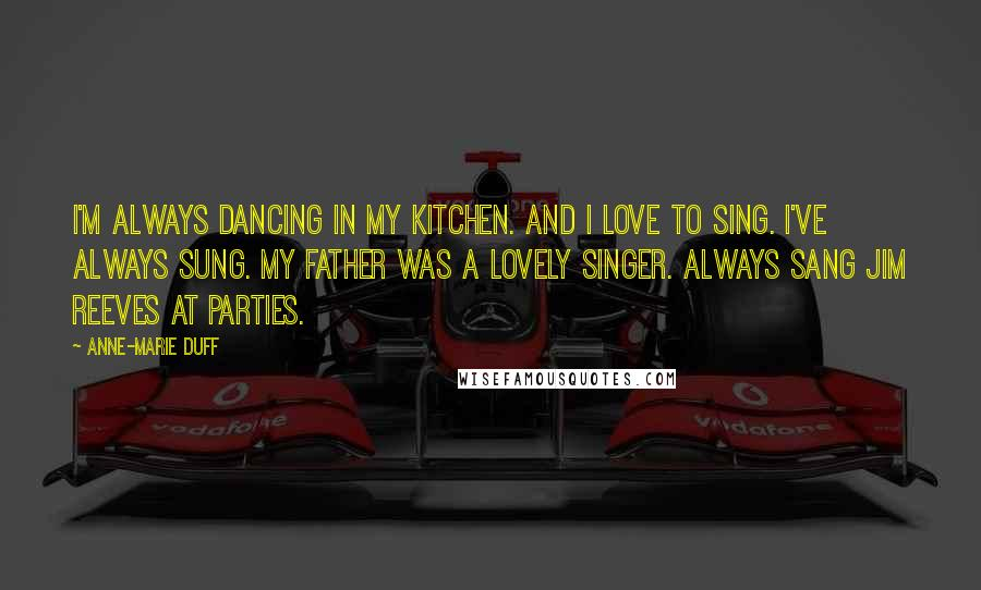 Anne-Marie Duff quotes: I'm always dancing in my kitchen. And I love to sing. I've always sung. My father was a lovely singer. Always sang Jim Reeves at parties.