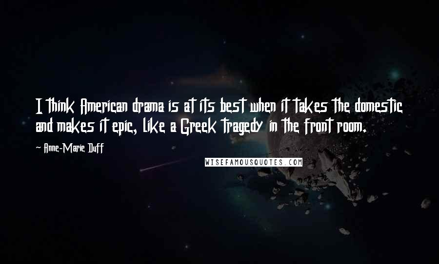 Anne-Marie Duff quotes: I think American drama is at its best when it takes the domestic and makes it epic, like a Greek tragedy in the front room.