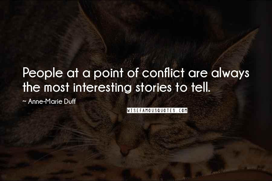 Anne-Marie Duff quotes: People at a point of conflict are always the most interesting stories to tell.