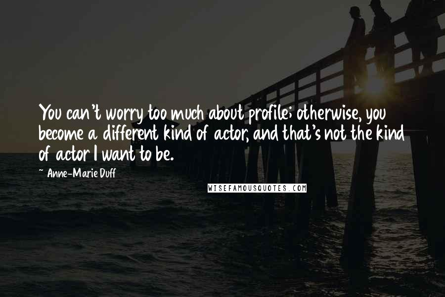Anne-Marie Duff quotes: You can't worry too much about profile; otherwise, you become a different kind of actor, and that's not the kind of actor I want to be.