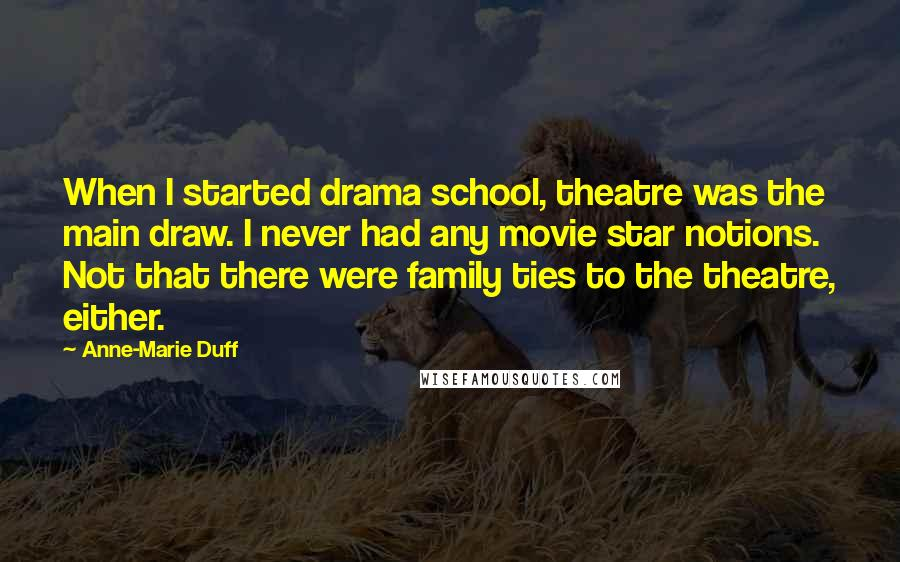 Anne-Marie Duff quotes: When I started drama school, theatre was the main draw. I never had any movie star notions. Not that there were family ties to the theatre, either.