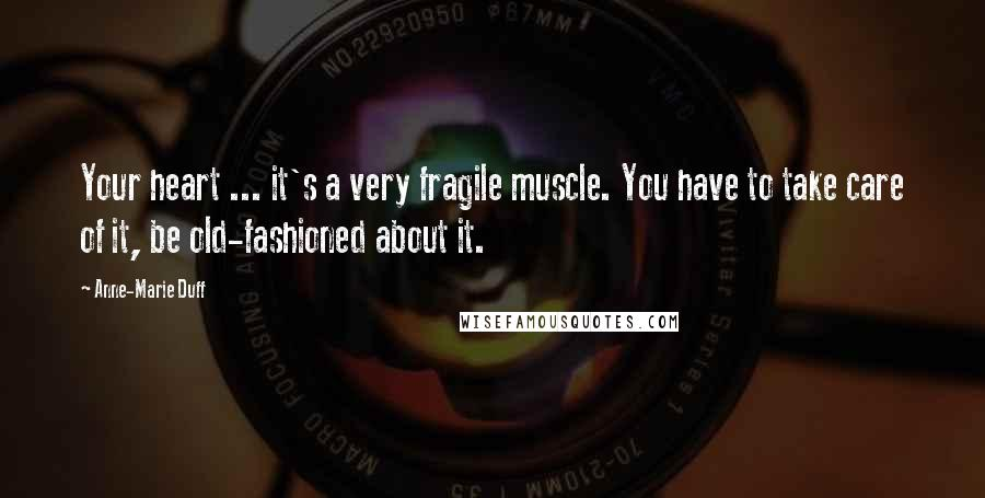 Anne-Marie Duff quotes: Your heart ... it's a very fragile muscle. You have to take care of it, be old-fashioned about it.