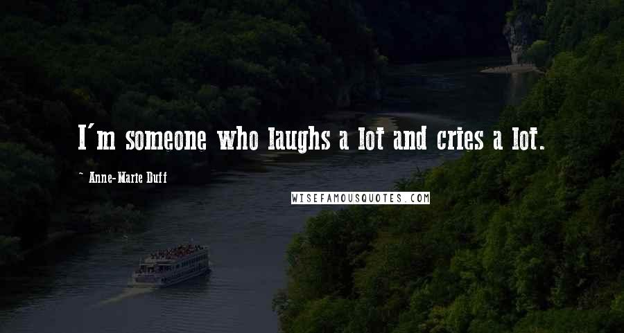 Anne-Marie Duff quotes: I'm someone who laughs a lot and cries a lot.