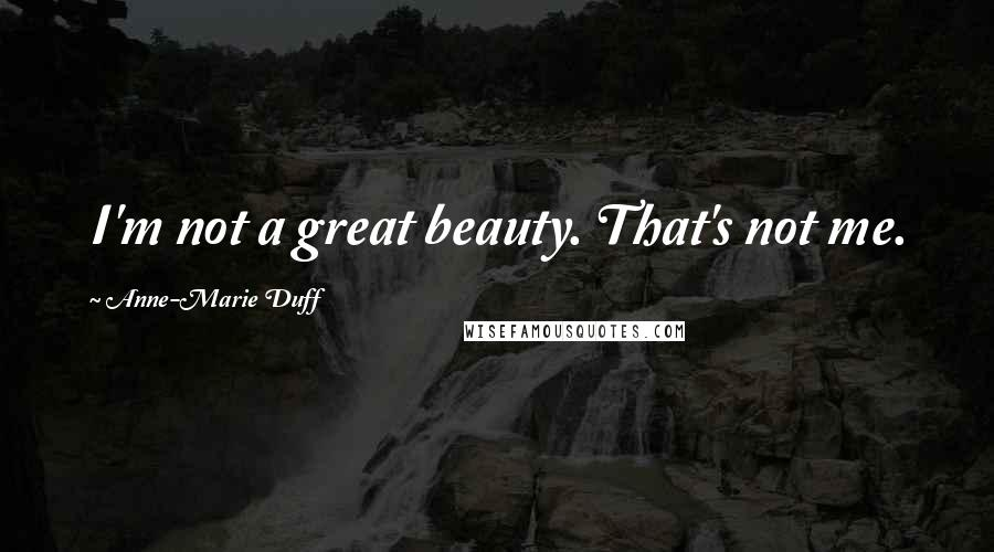 Anne-Marie Duff quotes: I'm not a great beauty. That's not me.