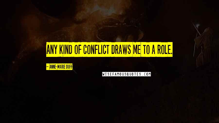 Anne-Marie Duff quotes: Any kind of conflict draws me to a role.