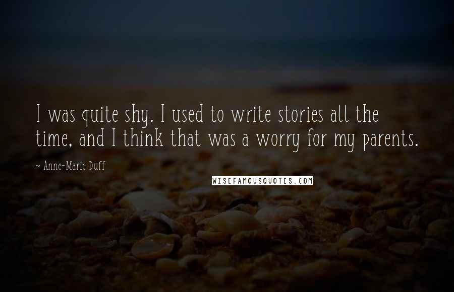 Anne-Marie Duff quotes: I was quite shy. I used to write stories all the time, and I think that was a worry for my parents.