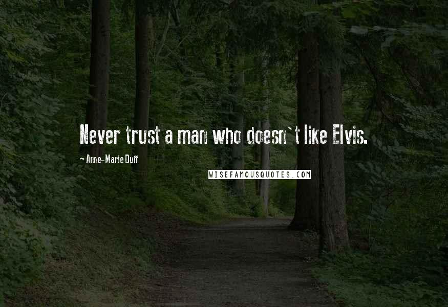 Anne-Marie Duff quotes: Never trust a man who doesn't like Elvis.