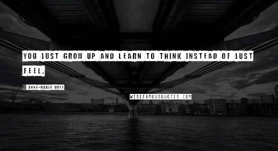 Anne-Marie Duff quotes: You just grow up and learn to think instead of just feel.