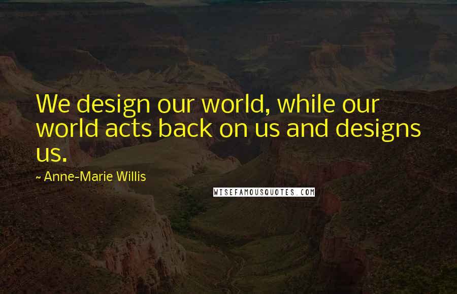 Anne-Marie Willis quotes: We design our world, while our world acts back on us and designs us.
