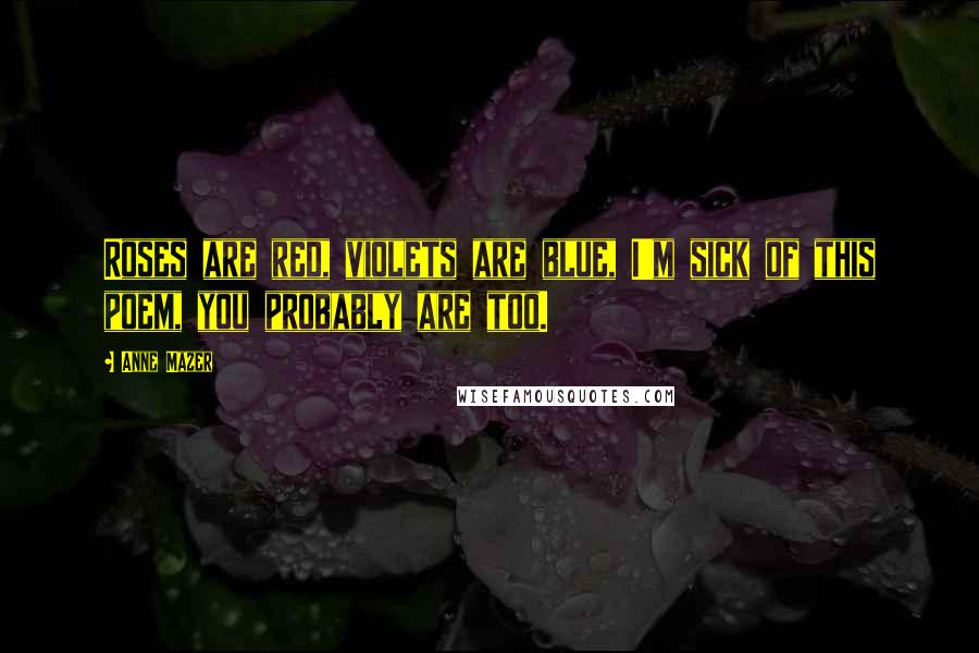 Anne Mazer quotes: Roses are red, violets are blue, I'm sick of this poem, you probably are too.