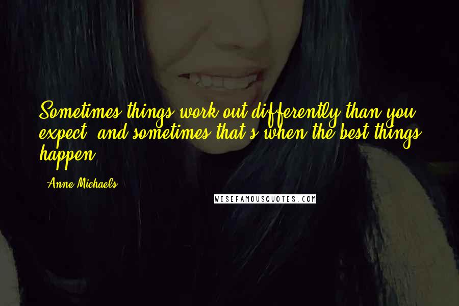 Anne Michaels quotes: Sometimes things work out differently than you expect, and sometimes that's when the best things happen.