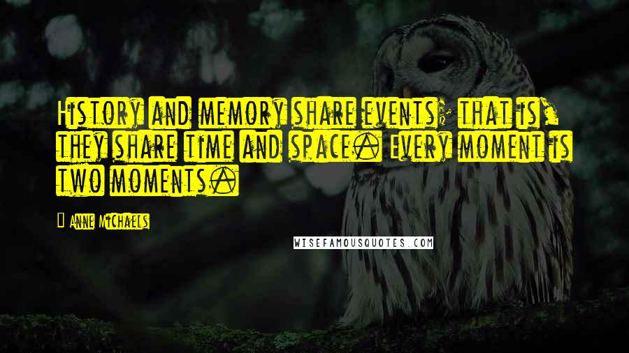 Anne Michaels quotes: History and memory share events; that is, they share time and space. Every moment is two moments.