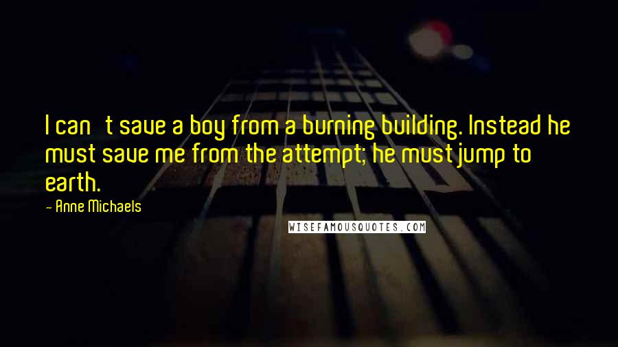 Anne Michaels quotes: I can't save a boy from a burning building. Instead he must save me from the attempt; he must jump to earth.