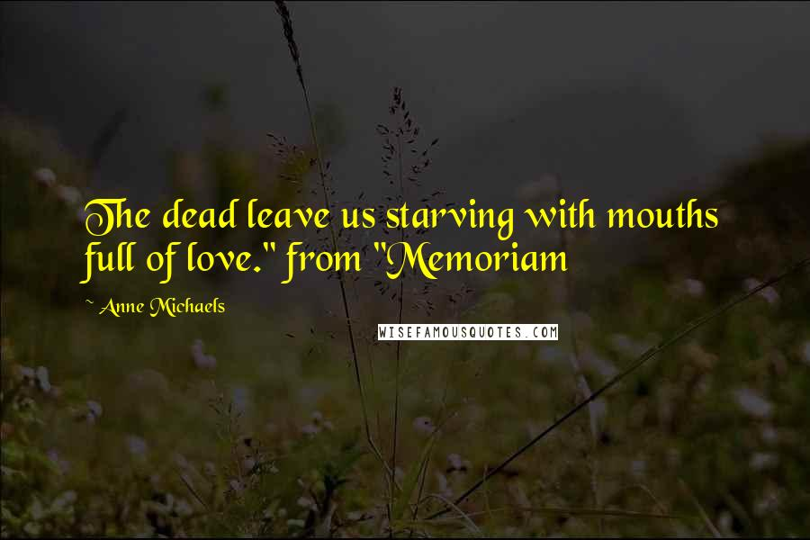"Anne Michaels quotes: The dead leave us starving with mouths full of love."" from ""Memoriam"