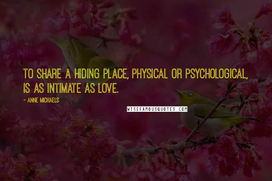 Anne Michaels quotes: To share a hiding place, physical or psychological, is as intimate as love.