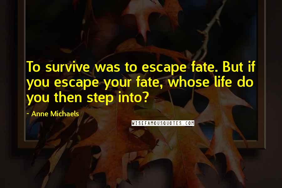 Anne Michaels quotes: To survive was to escape fate. But if you escape your fate, whose life do you then step into?