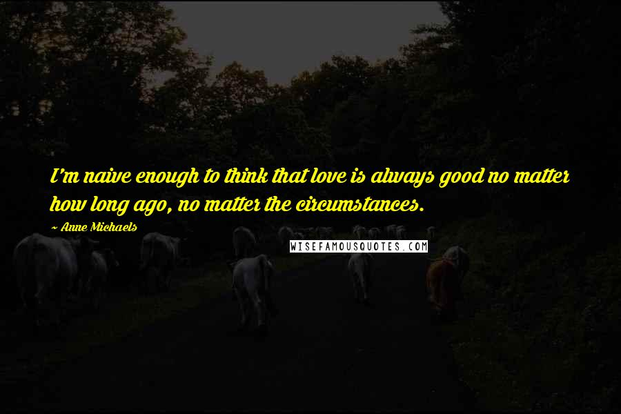Anne Michaels quotes: I'm naive enough to think that love is always good no matter how long ago, no matter the circumstances.