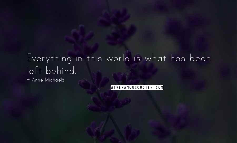 Anne Michaels quotes: Everything in this world is what has been left behind.