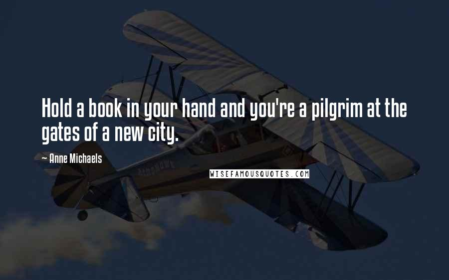 Anne Michaels quotes: Hold a book in your hand and you're a pilgrim at the gates of a new city.